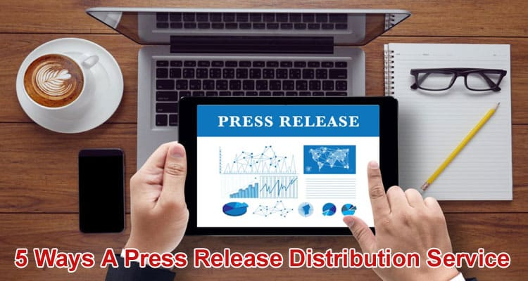 5 Ways A Press Release Distribution Service 2021