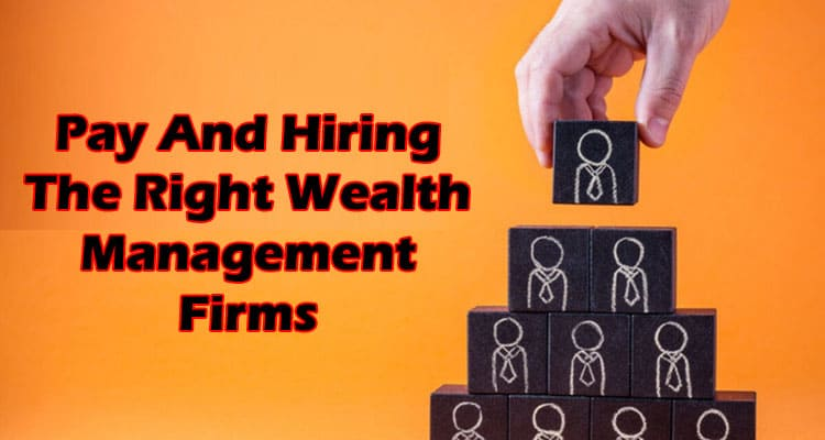 Pay And Hiring The Right Wealth Management Firms 2021