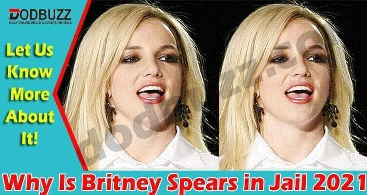 Why Is Britney Spears in Jail 2021.