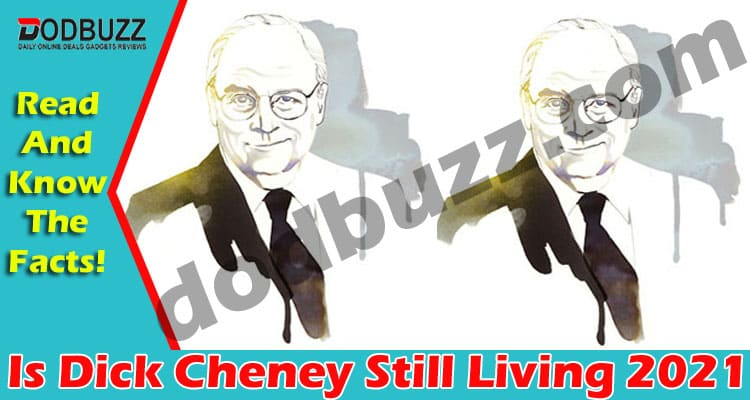Is Dick Cheney Still Living 2021