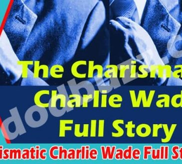 The Charismatic Charlie Wade Full Story (May) Details!