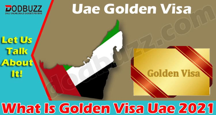 What Is Golden Visa Uae (May 2021) Get Deep Insight!
