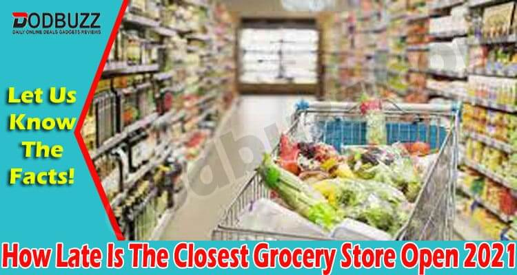 How Late Is The Closest Grocery Store Open 2021