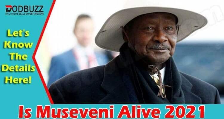 Is Museveni Alive 2021