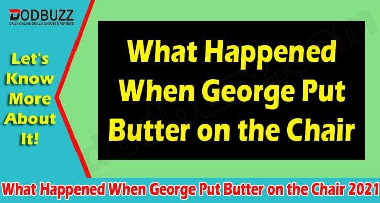 What Happened When George Put Butter on the Chair 2021